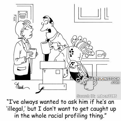 'I've always wanted to ask him if he's an 'illegal,' but I don't want to get caught up in the whole racial profiling thing.'